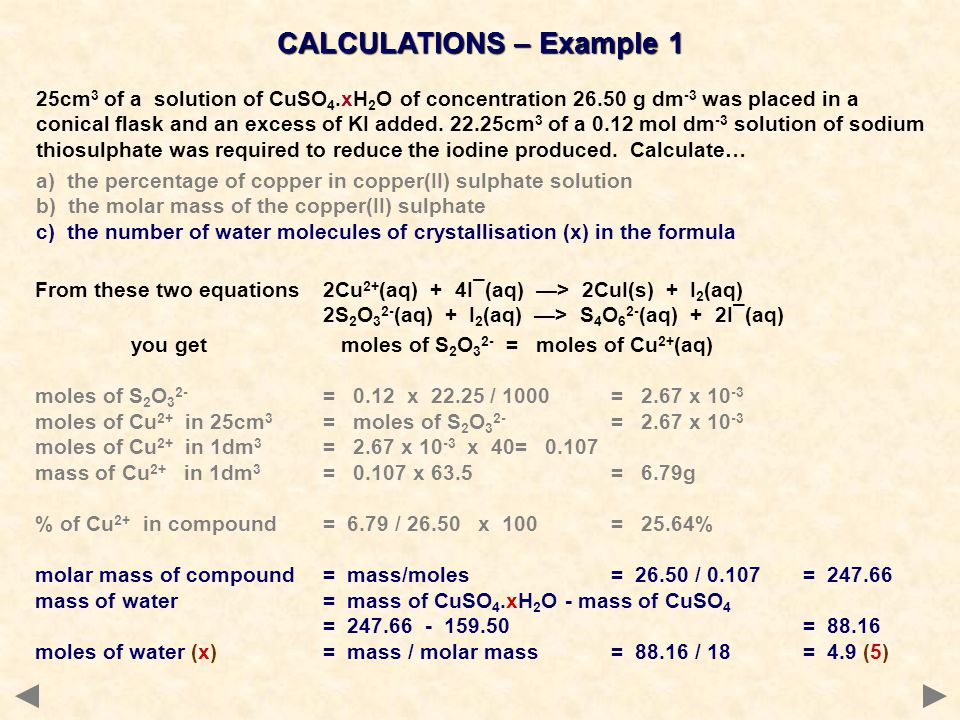 CALCULATIONS – Example 1 25cm 3 of a solution of CuSO 4.xH 2 O of concentration 26.50 g dm -3 was placed in a conical flask and an excess of KI added.