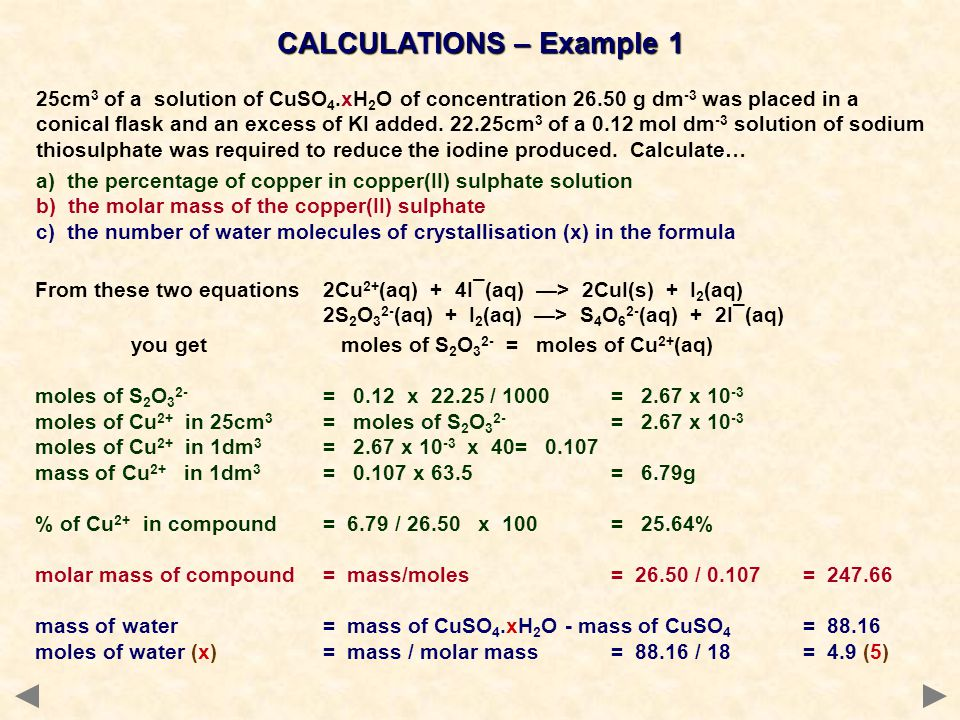 CALCULATIONS – Example 2 25cm 3 of a solution of CuSO 4.xH 2 O of concentration 26.50 g dm -3 was placed in a conical flask and an excess of KI added.