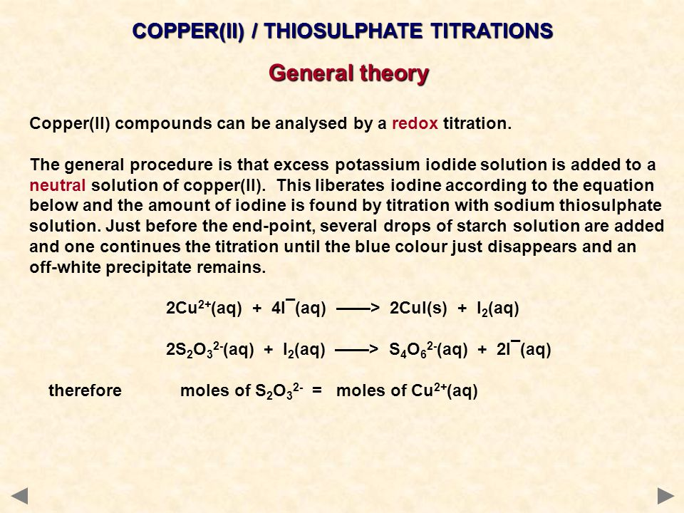 COPPER(II) / THIOSULPHATE TITRATIONS General theory Copper(II) compounds can be analysed by a redox titration. The general procedure is that excess po