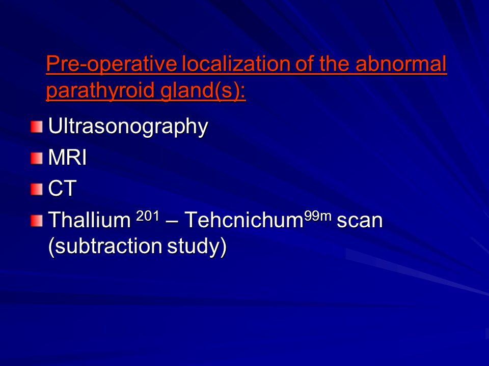 UltrasonographyMRICT Thallium 201 – Tehcnichum 99m scan (subtraction study) Pre-operative localization of the abnormal parathyroid gland(s):