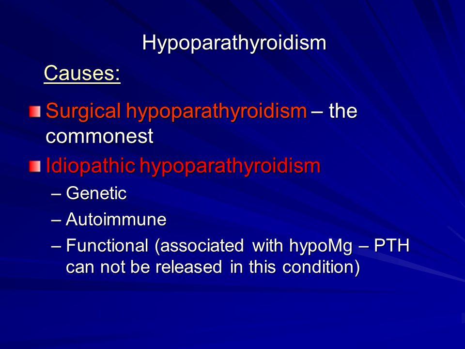 Hypoparathyroidism Surgical hypoparathyroidism – the commonest Idiopathic hypoparathyroidism –Genetic –Autoimmune –Functional (associated with hypoMg