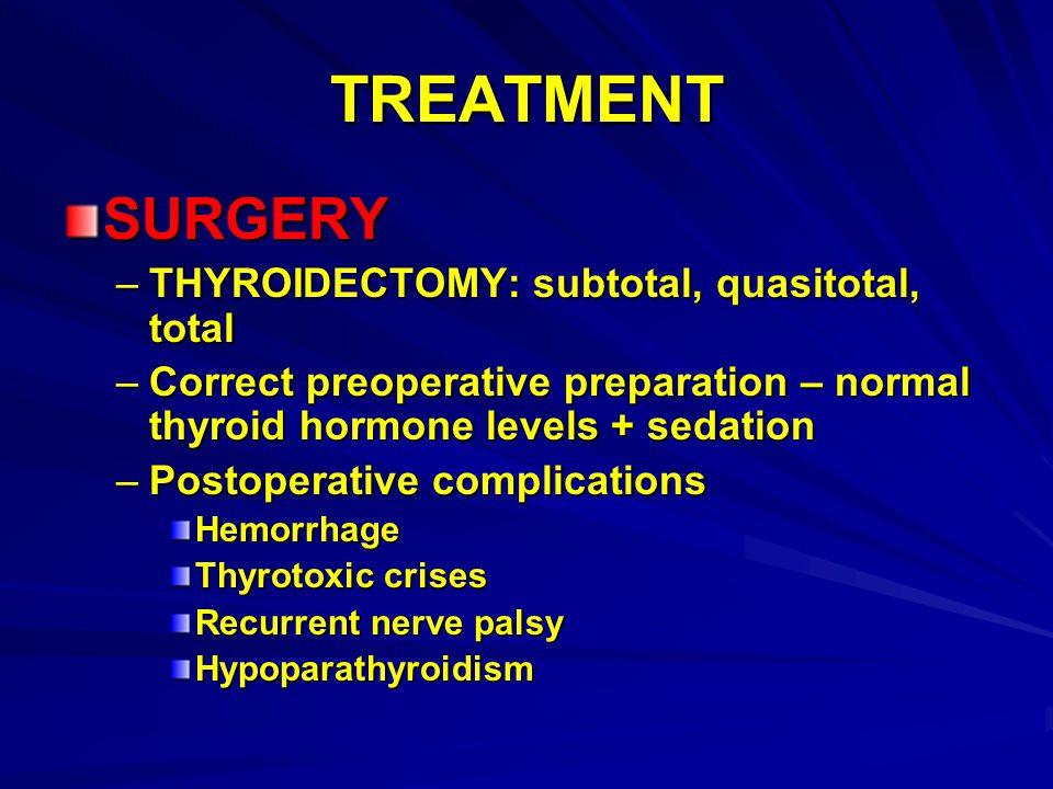 TREATMENT SURGERY –THYROIDECTOMY: subtotal, quasitotal, total –Correct preoperative preparation – normal thyroid hormone levels + sedation –Postoperat