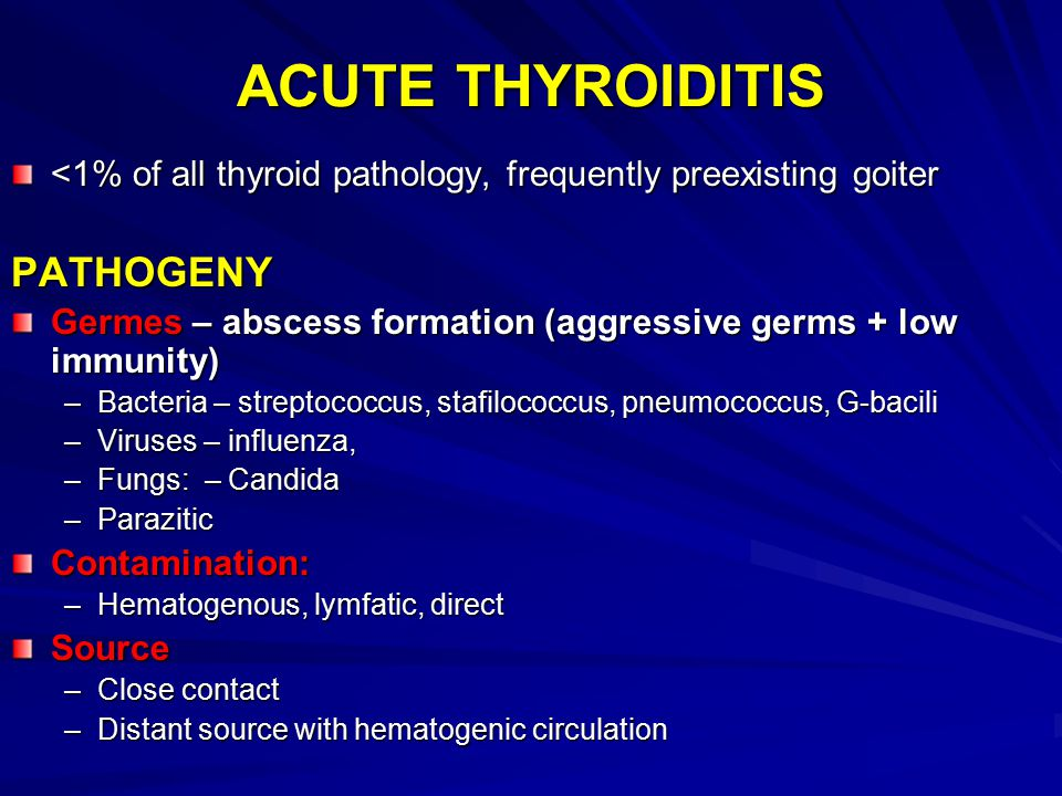 ACUTE THYROIDITIS <1% of all thyroid pathology, frequently preexisting goiter PATHOGENY Germes – abscess formation (aggressive germs + low immunity) –