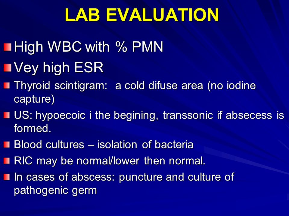 LAB EVALUATION High WBC with % PMN Vey high ESR Thyroid scintigram: a cold difuse area (no iodine capture) US: hypoecoic i the begining, transsonic if