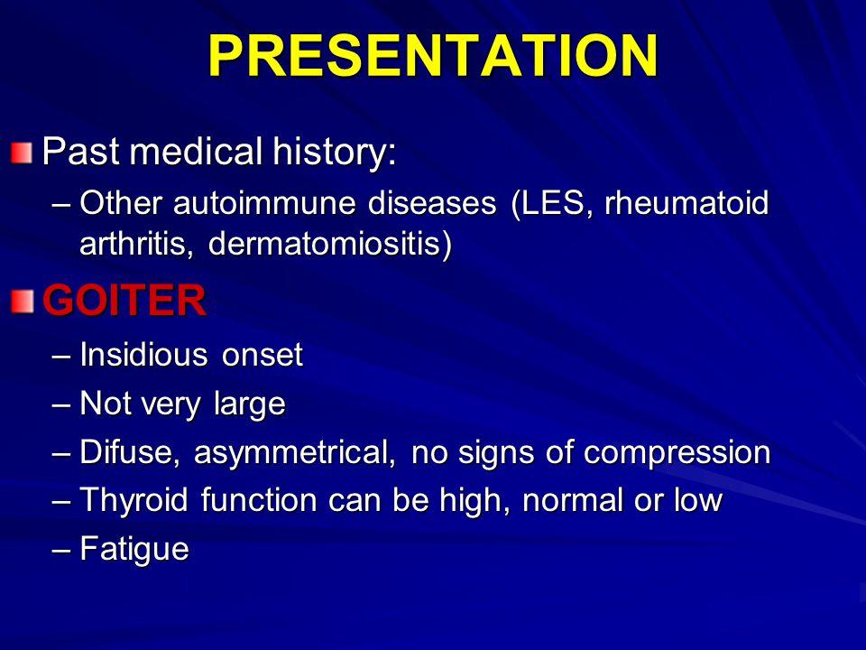 PRESENTATION Past medical history: –Other autoimmune diseases (LES, rheumatoid arthritis, dermatomiositis) GOITER –Insidious onset –Not very large –Di