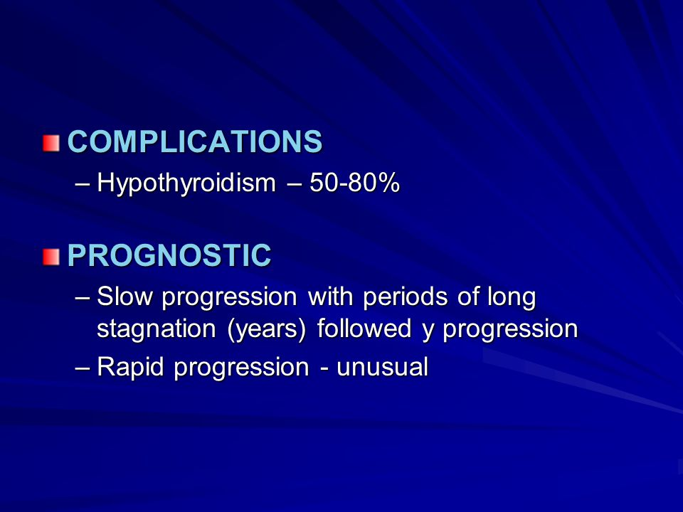 COMPLICATIONS –Hypothyroidism – 50-80% PROGNOSTIC –Slow progression with periods of long stagnation (years) followed y progression –Rapid progression