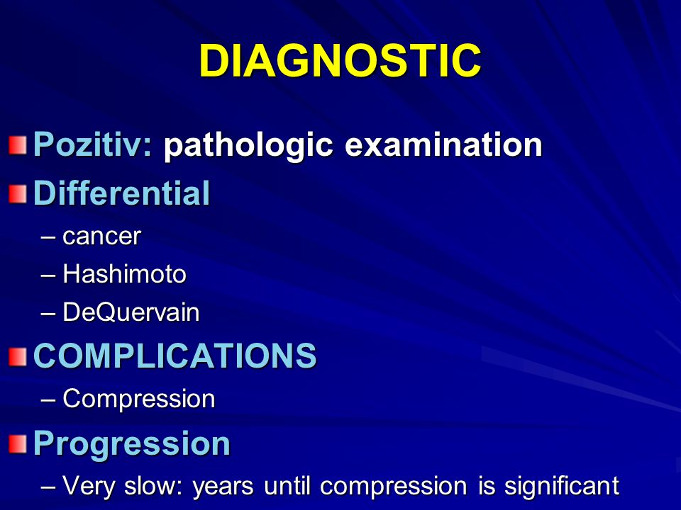 DIAGNOSTIC Pozitiv: pathologic examination Differential –cancer –Hashimoto –DeQuervain COMPLICATIONS –Compression Progression –Very slow: years until
