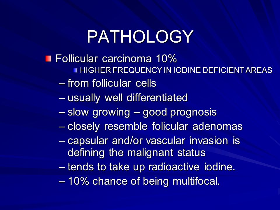 PATHOLOGY Follicular carcinoma 10% HIGHER FREQUENCY IN IODINE DEFICIENT AREAS –from follicular cells –usually well differentiated –slow growing – good