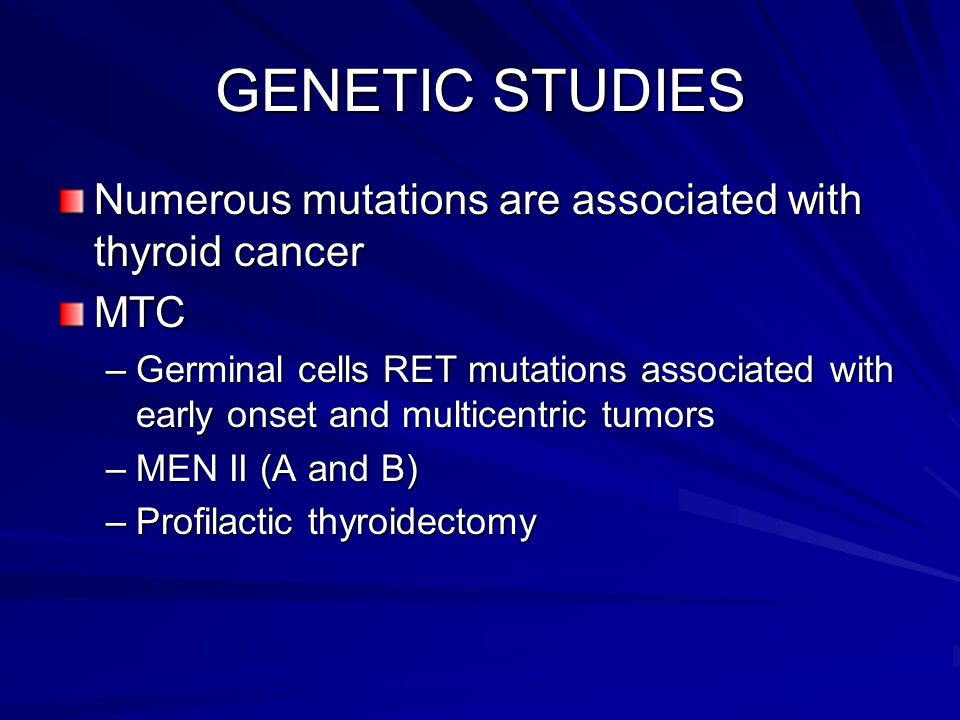 GENETIC STUDIES Numerous mutations are associated with thyroid cancer MTC –Germinal cells RET mutations associated with early onset and multicentric t