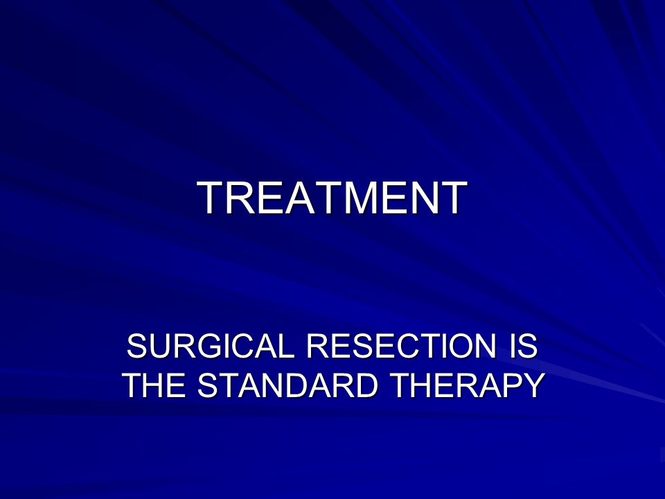 TREATMENT SURGICAL RESECTION IS THE STANDARD THERAPY