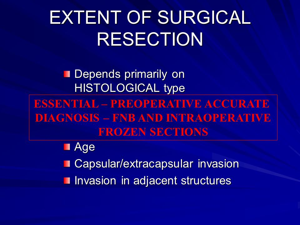 EXTENT OF SURGICAL RESECTION Depends primarily on HISTOLOGICAL type Age Capsular/extracapsular invasion Invasion in adjacent structures ESSENTIAL – PR