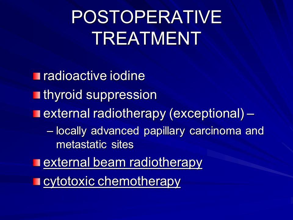 POSTOPERATIVE TREATMENT radioactive iodine thyroid suppression external radiotherapy (exceptional) – –locally advanced papillary carcinoma and metasta