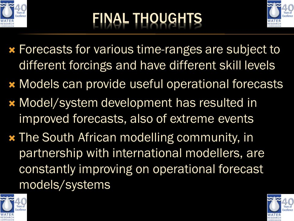  Forecasts for various time-ranges are subject to different forcings and have different skill levels  Models can provide useful operational forecasts  Model/system development has resulted in improved forecasts, also of extreme events  The South African modelling community, in partnership with international modellers, are constantly improving on operational forecast models/systems