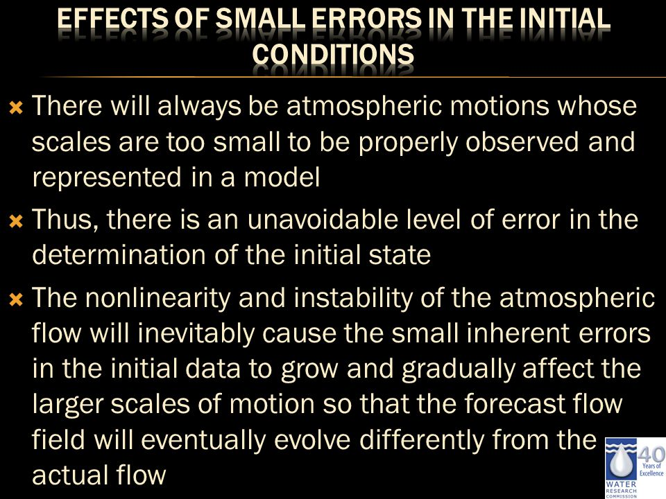  There will always be atmospheric motions whose scales are too small to be properly observed and represented in a model  Thus, there is an unavoidable level of error in the determination of the initial state  The nonlinearity and instability of the atmospheric flow will inevitably cause the small inherent errors in the initial data to grow and gradually affect the larger scales of motion so that the forecast flow field will eventually evolve differently from the actual flow