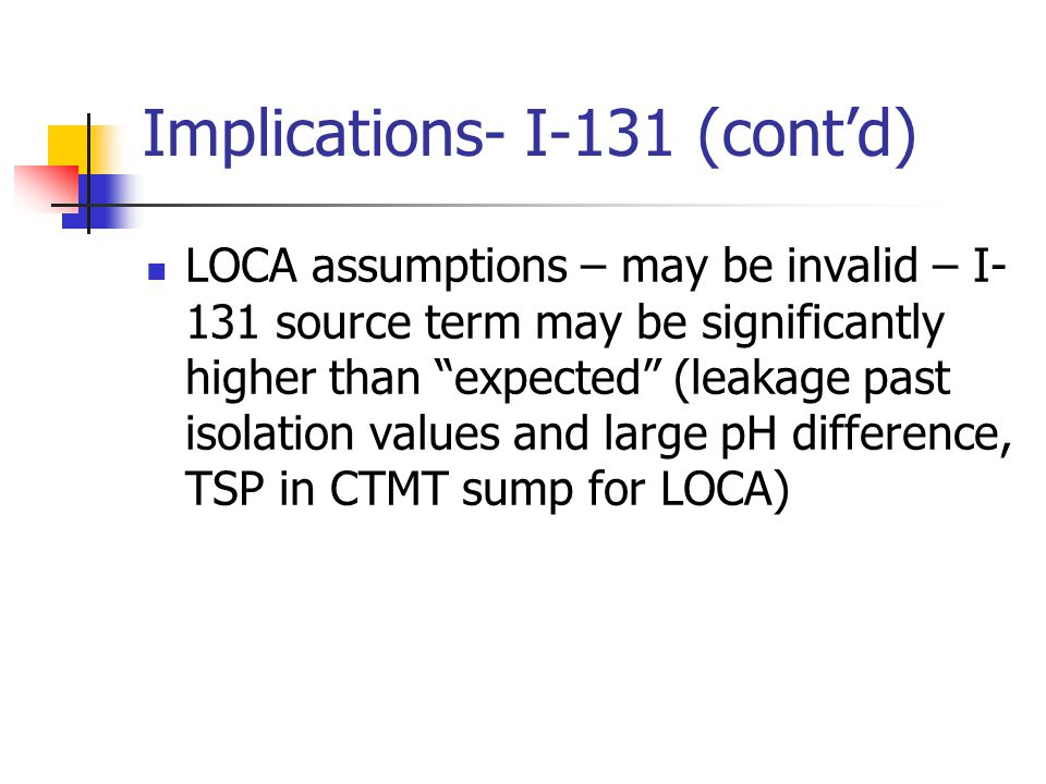 LOCA assumptions – may be invalid – I- 131 source term may be significantly higher than expected (leakage past isolation values and large pH difference, TSP in CTMT sump for LOCA) Implications- I-131 (cont'd)