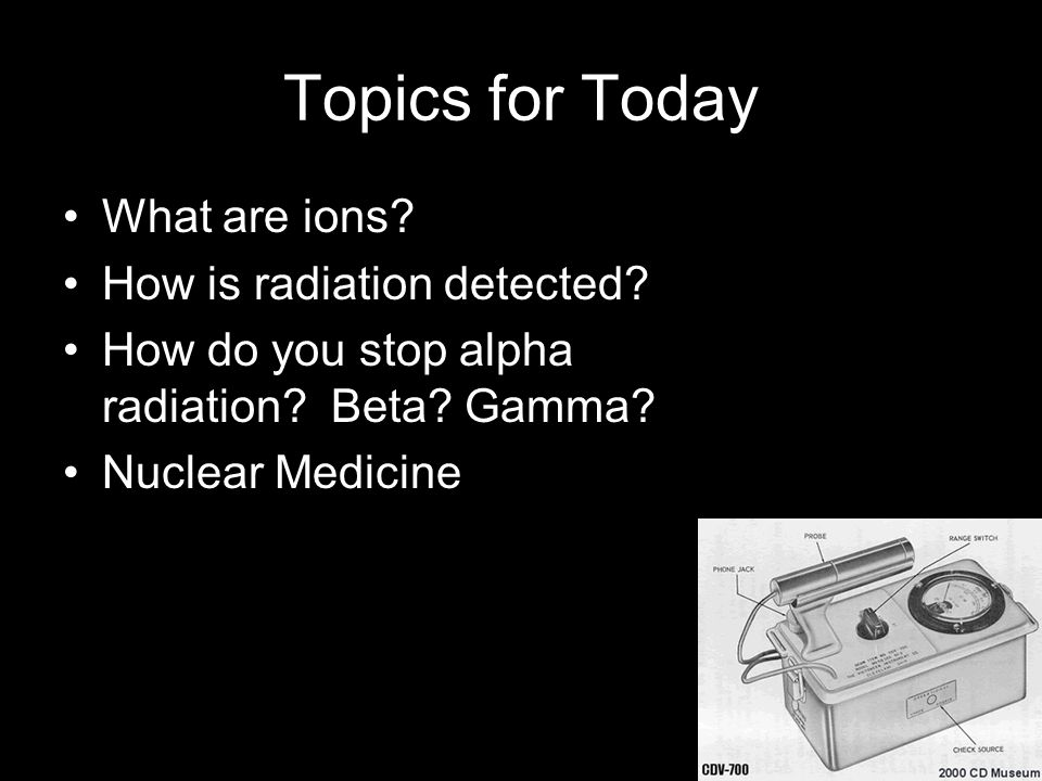 Topics for Today What are ions? How is radiation detected? How do you stop alpha radiation? Beta? Gamma? Nuclear Medicine