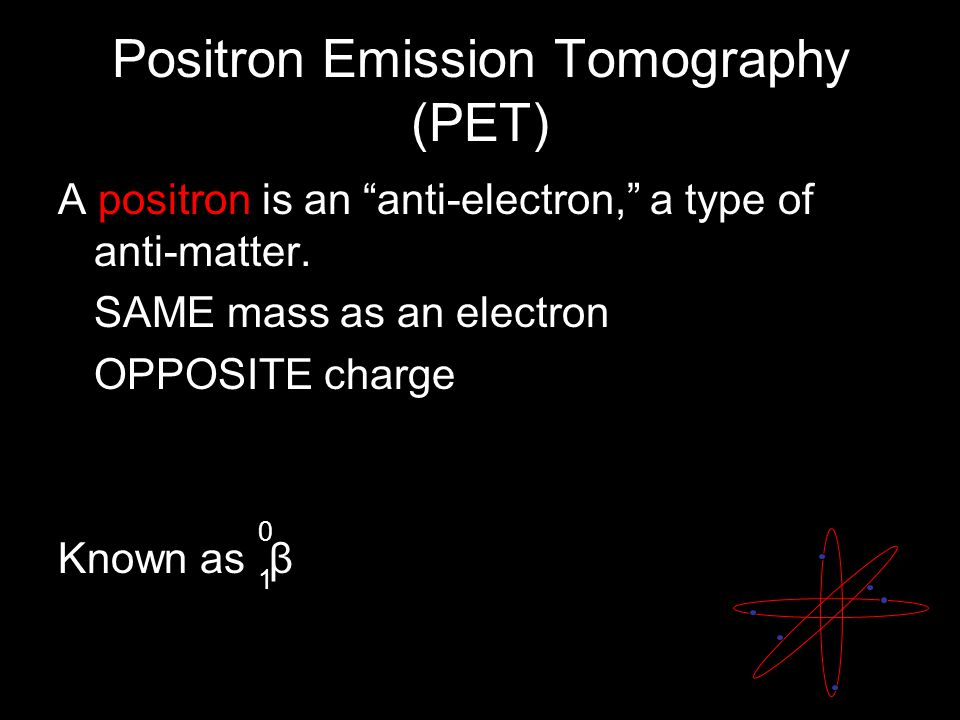 "Positron Emission Tomography (PET) A positron is an ""anti-electron,"" a type of anti-matter. SAME mass as an electron OPPOSITE charge Known as β 0101"