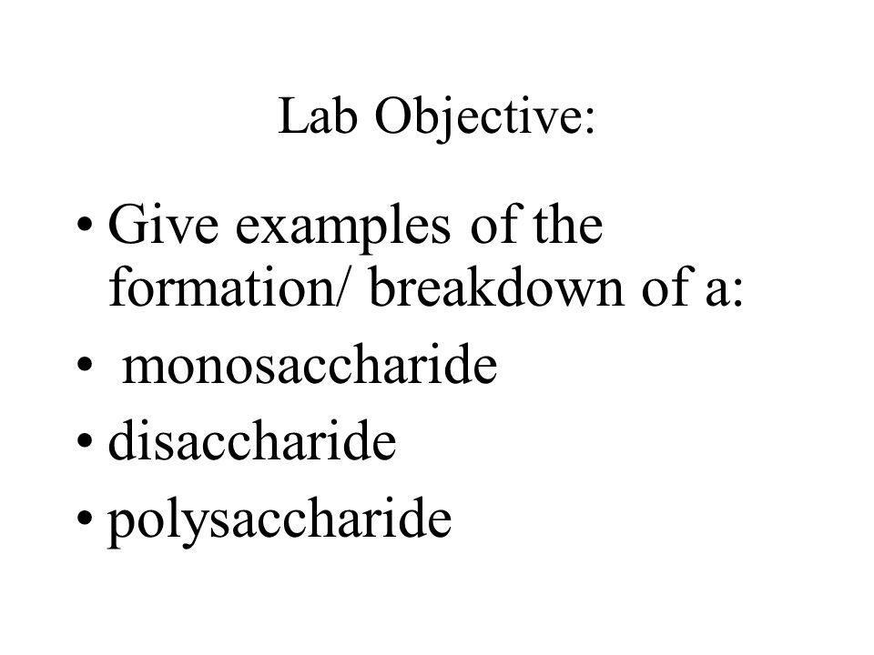 Lab Objective: Give examples of the formation/ breakdown of a: monosaccharide disaccharide polysaccharide