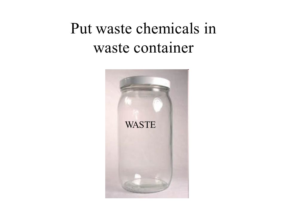 Put waste chemicals in waste container WASTE