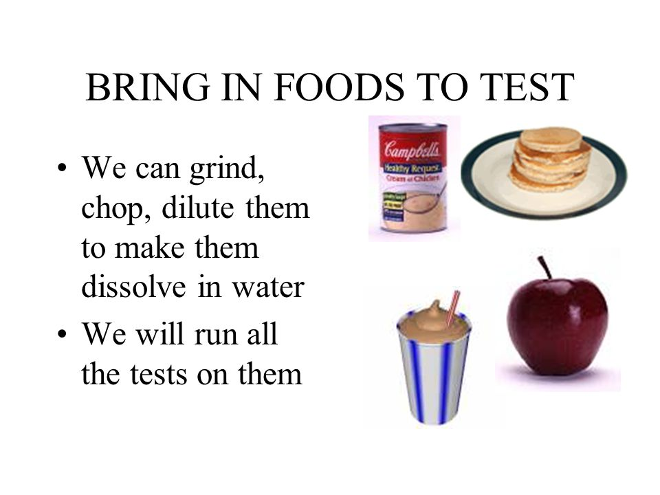 BRING IN FOODS TO TEST We can grind, chop, dilute them to make them dissolve in water We will run all the tests on them