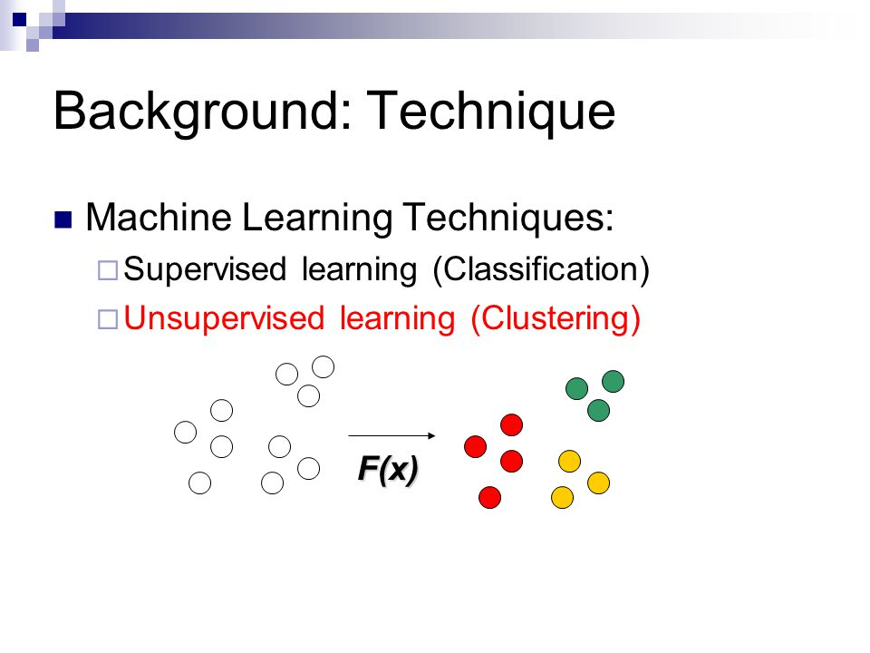 Background: Technique Machine Learning Techniques:  Supervised learning (Classification)  Unsupervised learning (Clustering) F(x)