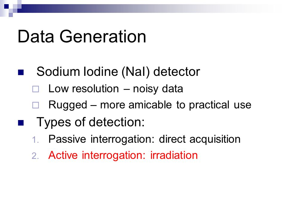 Sodium Iodine (NaI) detector  Low resolution – noisy data  Rugged – more amicable to practical use Types of detection: 1.