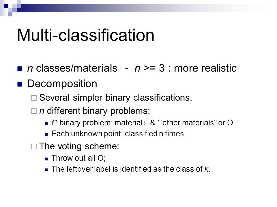 Multi-classification n classes/materials - n >= 3 : more realistic Decomposition  Several simpler binary classifications.