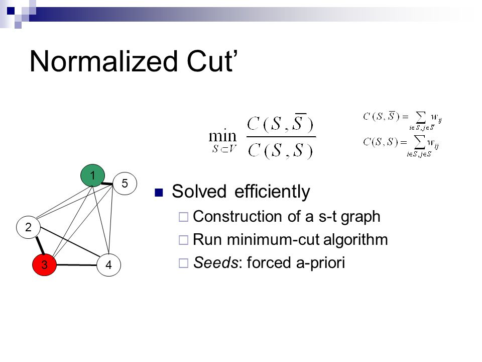 Normalized Cut' Solved efficiently  Construction of a s-t graph  Run minimum-cut algorithm  Seeds: forced a-priori 1 2 4 3 5