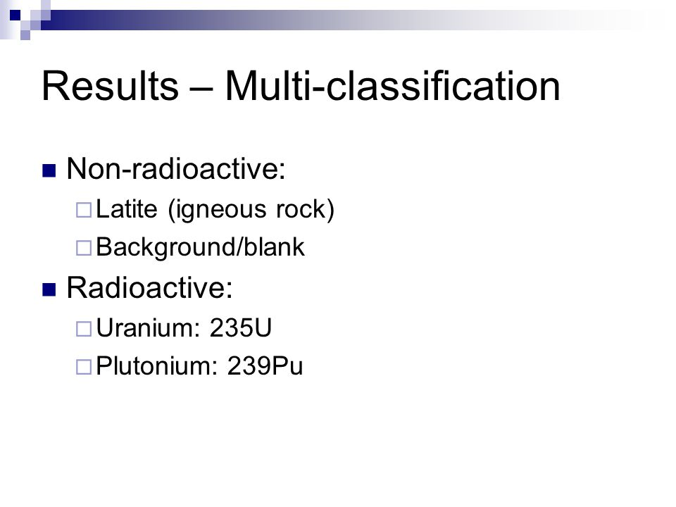 Results – Multi-classification Non-radioactive:  Latite (igneous rock)  Background/blank Radioactive:  Uranium: 235U  Plutonium: 239Pu