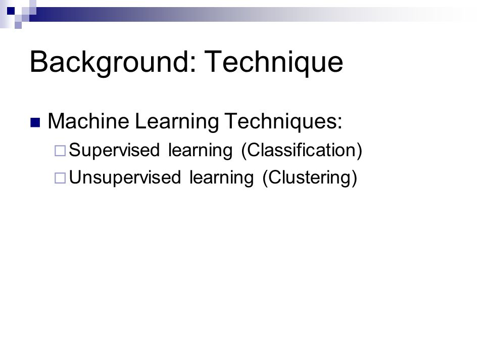 Background: Technique Machine Learning Techniques:  Supervised learning (Classification)  Unsupervised learning (Clustering)