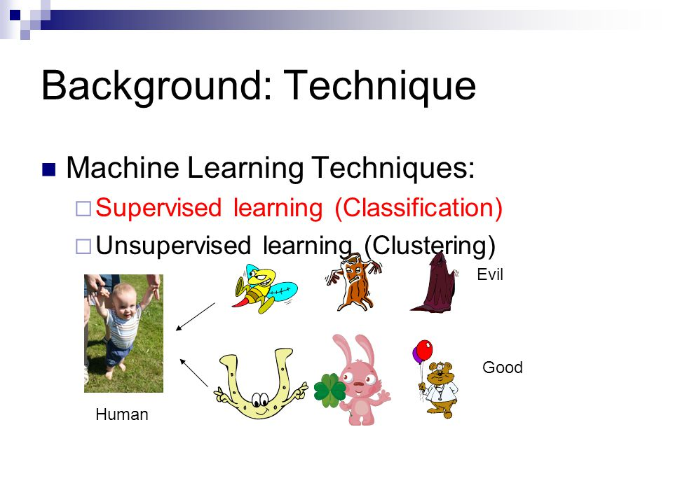 Background: Technique Machine Learning Techniques:  Supervised learning (Classification)  Unsupervised learning (Clustering) Evil Good Human