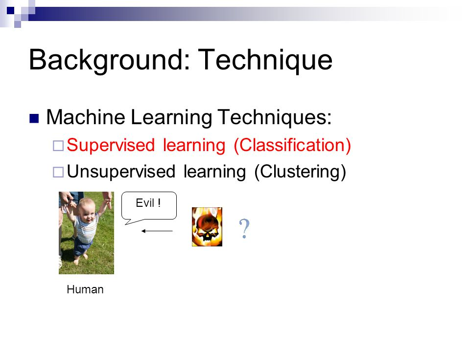 Background: Technique Machine Learning Techniques:  Supervised learning (Classification)  Unsupervised learning (Clustering) Evil .