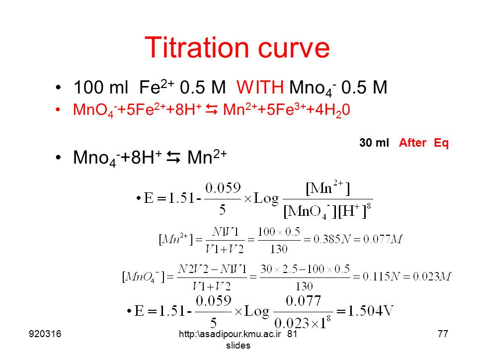 Titration curve 100 ml Fe 2+ 0.5 M WITH Mno 4 - 0.5 M MnO 4 - +5Fe 2+ +8H +  Mn 2+ +5Fe 3+ +4H 2 0 Mno 4 - +8H +  Mn 2+ 25 ml After Eq 92031676http: