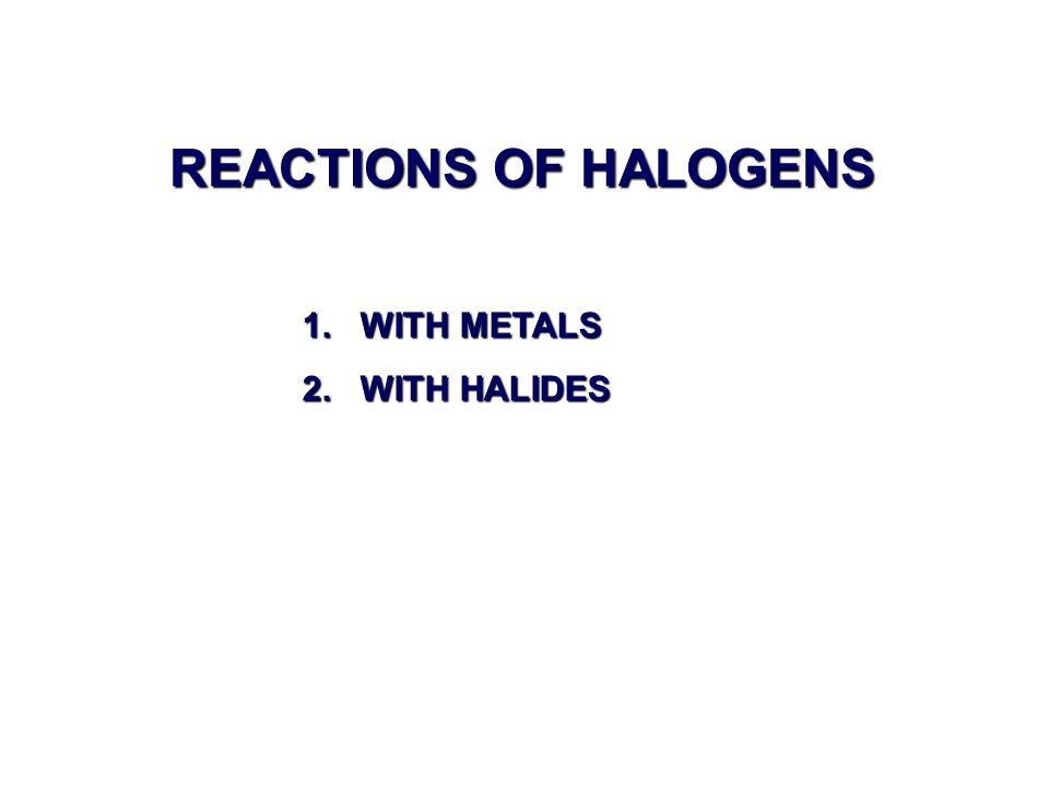 REACTIONS OF HALOGENS 1. WITH METALS 2. WITH HALIDES