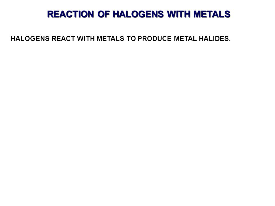HALOGENS REACT WITH METALS TO PRODUCE METAL HALIDES.