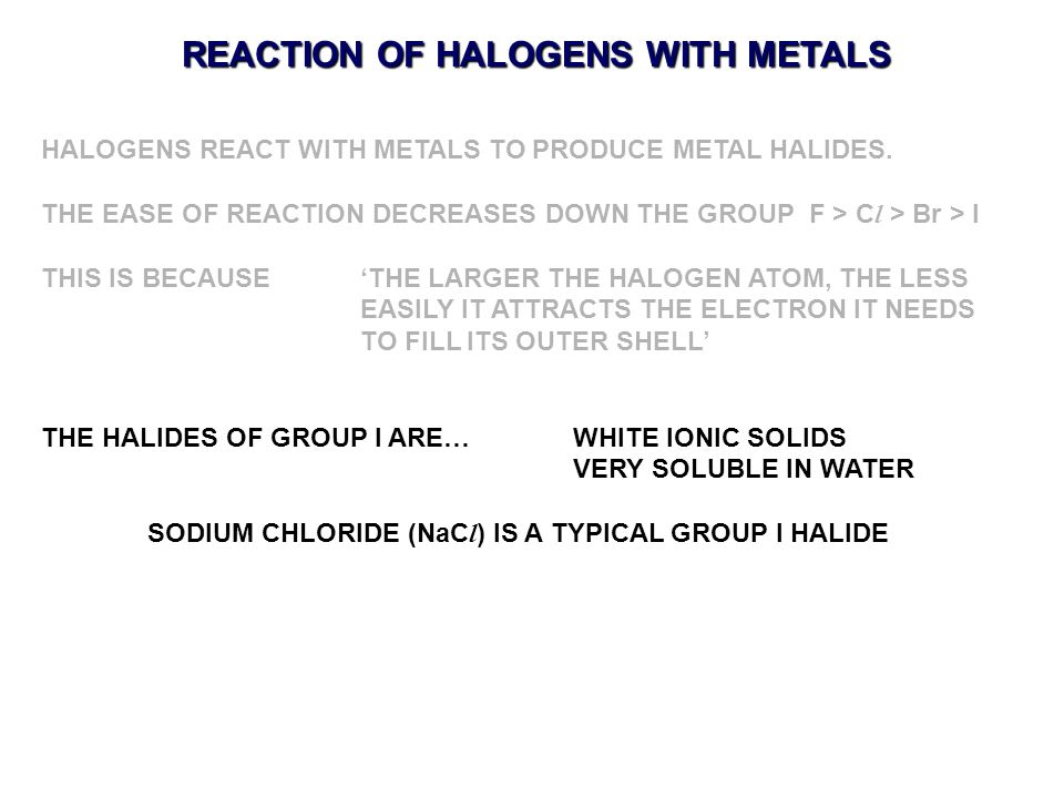 REACTION OF HALOGENS WITH METALS HALOGENS REACT WITH METALS TO PRODUCE METAL HALIDES. THE EASE OF REACTION DECREASES DOWN THE GROUP F > C l > Br > I T