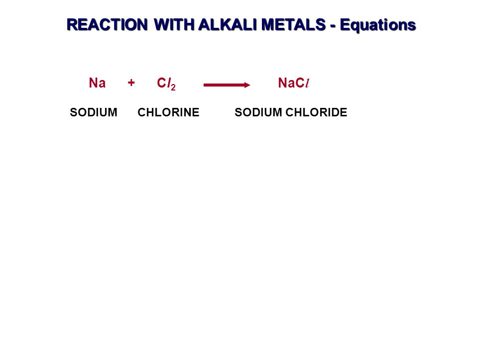 REACTION WITH ALKALI METALS - Equations Na + Cl 2 NaC l SODIUM CHLORINE SODIUM CHLORIDE