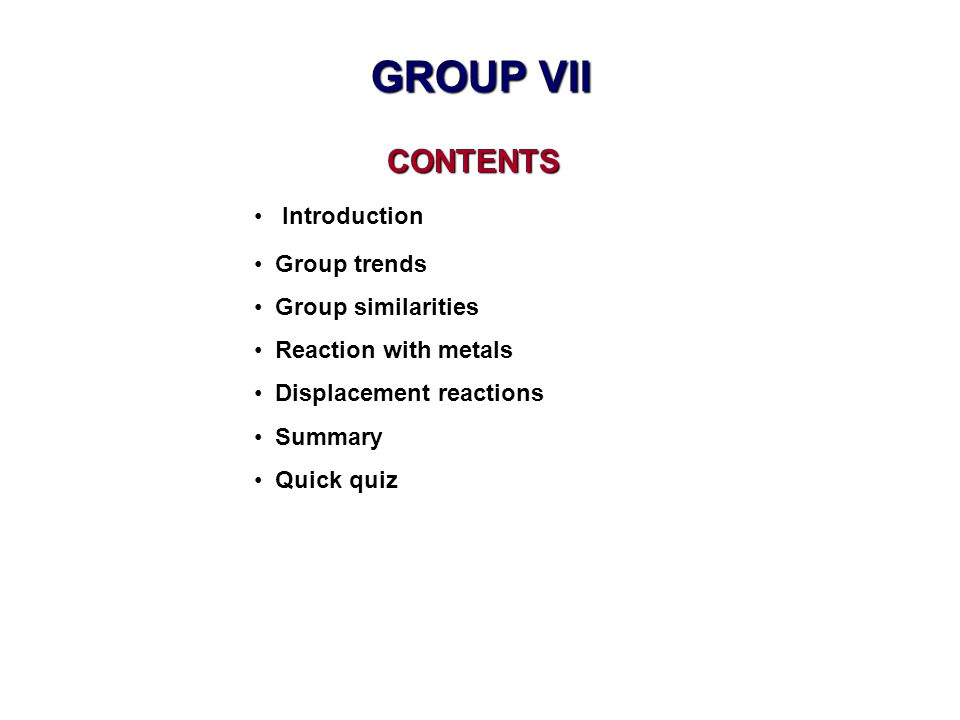 CONTENTS CONTENTS Introduction Group trends Group similarities Reaction with metals Displacement reactions Summary Quick quiz GROUP VII