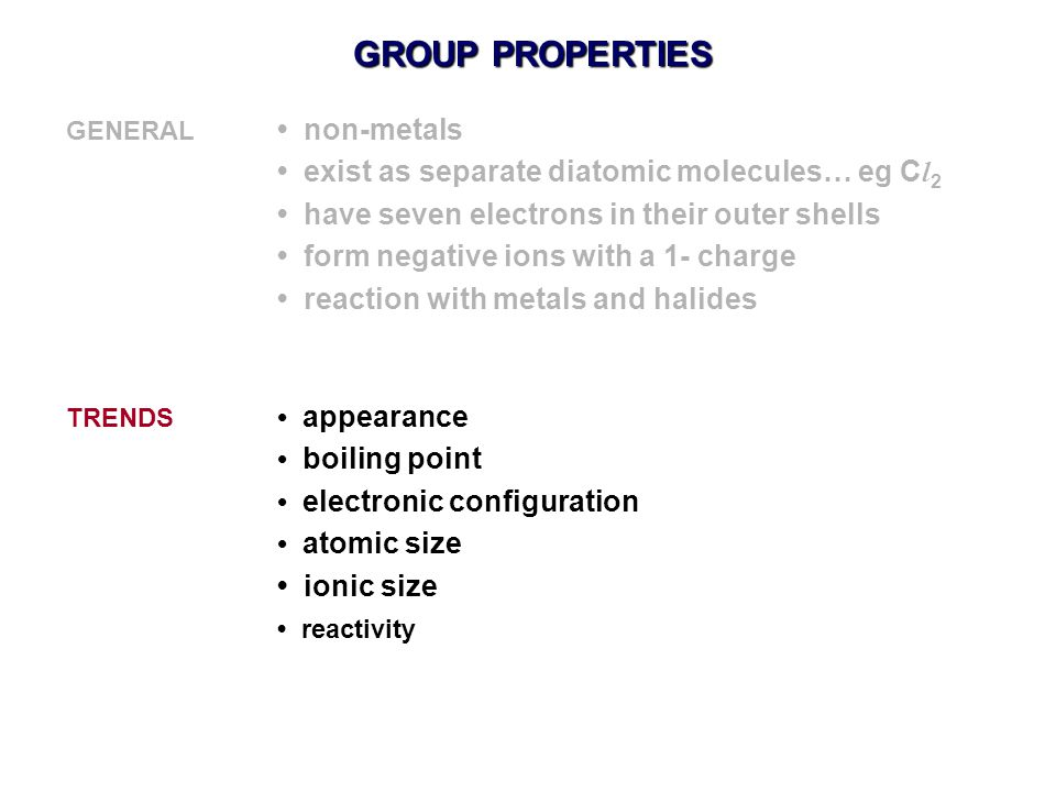 GROUP PROPERTIES GENERAL non-metals exist as separate diatomic molecules… eg C l 2 have seven electrons in their outer shells form negative ions with