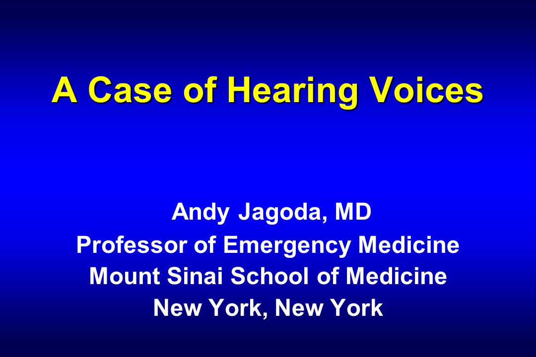 A Case of Hearing Voices A Case of Hearing Voices Andy Jagoda, MD Professor of Emergency Medicine Mount Sinai School of Medicine New York, New York
