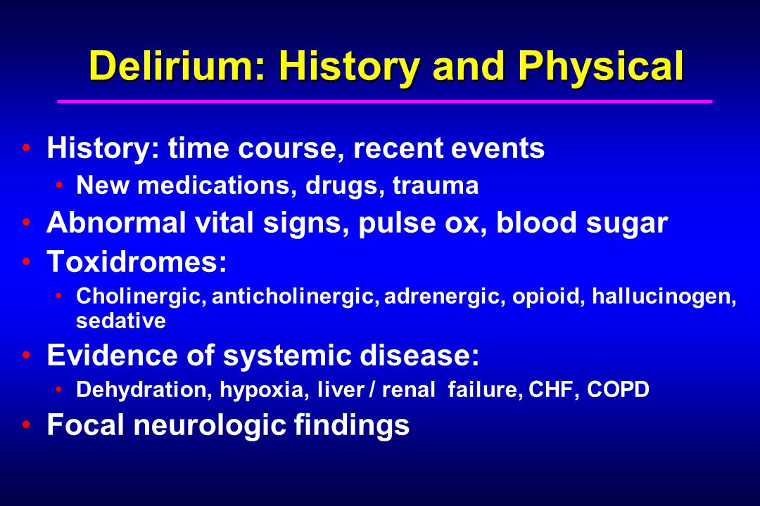 Delirium: History and Physical Delirium: History and Physical History: time course, recent events New medications, drugs, trauma Abnormal vital signs, pulse ox, blood sugar Toxidromes: Cholinergic, anticholinergic, adrenergic, opioid, hallucinogen, sedative Evidence of systemic disease: Dehydration, hypoxia, liver / renal failure, CHF, COPD Focal neurologic findings