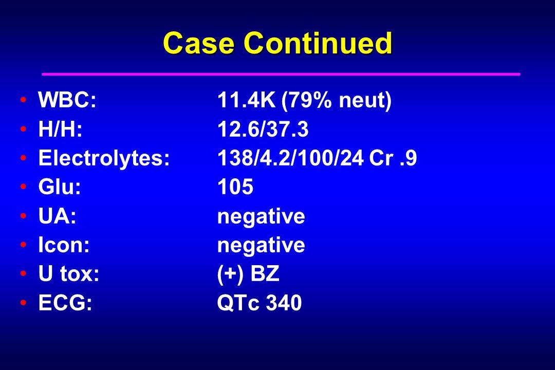 Case Continued WBC: 11.4K (79% neut) H/H: 12.6/37.3 Electrolytes: 138/4.2/100/24 Cr.9 Glu: 105 UA: negative Icon: negative U tox: (+) BZ ECG: QTc 340