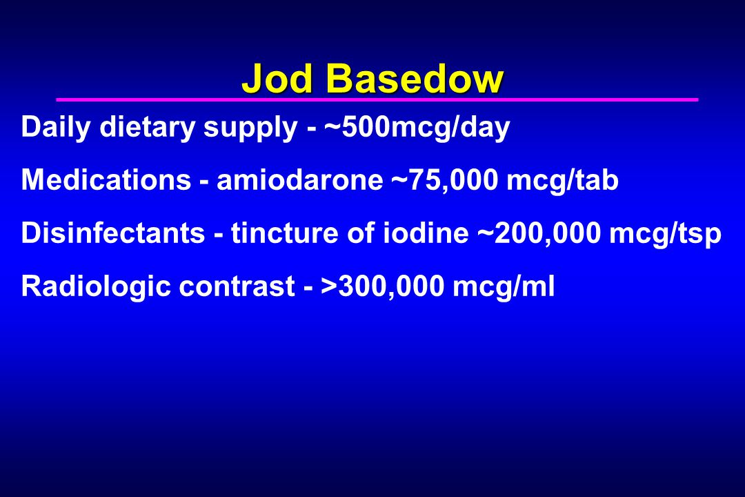 Jod Basedow Daily dietary supply - ~500mcg/day Medications - amiodarone ~75,000 mcg/tab Disinfectants - tincture of iodine ~200,000 mcg/tsp Radiologic contrast - >300,000 mcg/ml