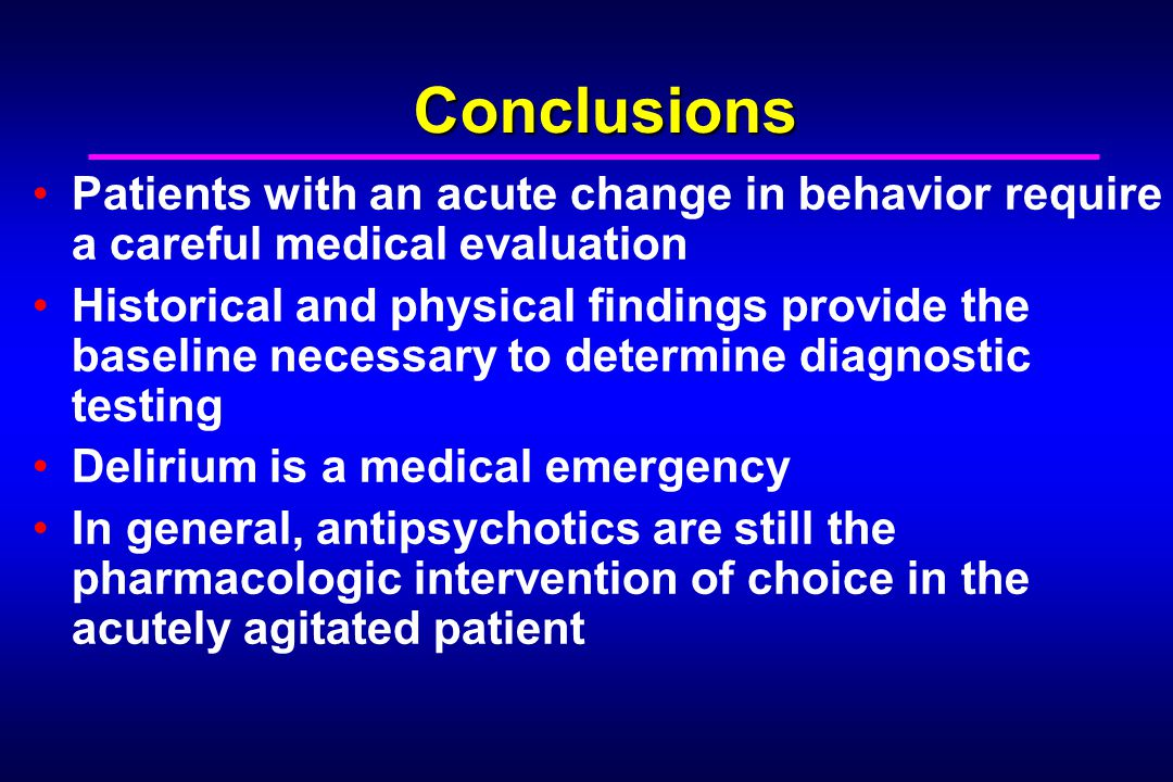 Conclusions Patients with an acute change in behavior require a careful medical evaluation Historical and physical findings provide the baseline necessary to determine diagnostic testing Delirium is a medical emergency In general, antipsychotics are still the pharmacologic intervention of choice in the acutely agitated patient