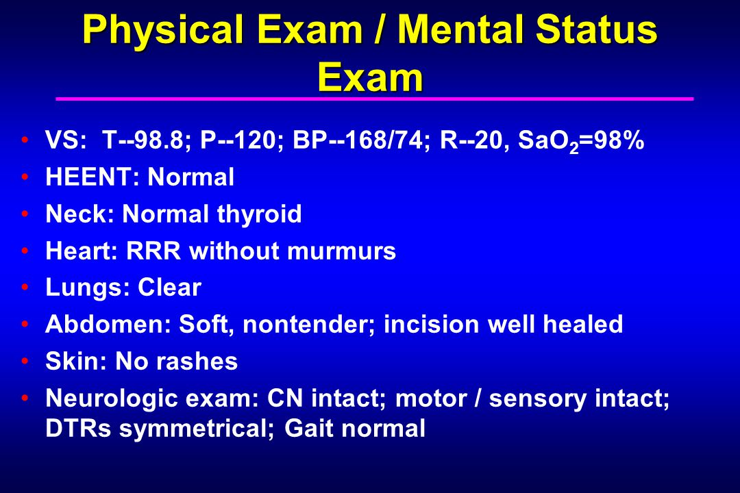 Physical Exam / Mental Status Exam VS: T--98.8; P--120; BP--168/74; R--20, SaO 2 =98% HEENT: Normal Neck: Normal thyroid Heart: RRR without murmurs Lungs: Clear Abdomen: Soft, nontender; incision well healed Skin: No rashes Neurologic exam: CN intact; motor / sensory intact; DTRs symmetrical; Gait normal