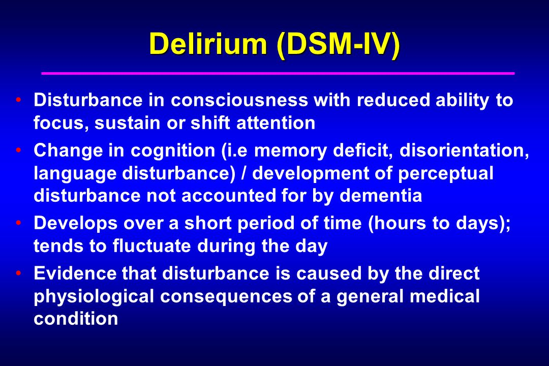 Delirium (DSM-IV) Disturbance in consciousness with reduced ability to focus, sustain or shift attention Change in cognition (i.e memory deficit, disorientation, language disturbance) / development of perceptual disturbance not accounted for by dementia Develops over a short period of time (hours to days); tends to fluctuate during the day Evidence that disturbance is caused by the direct physiological consequences of a general medical condition