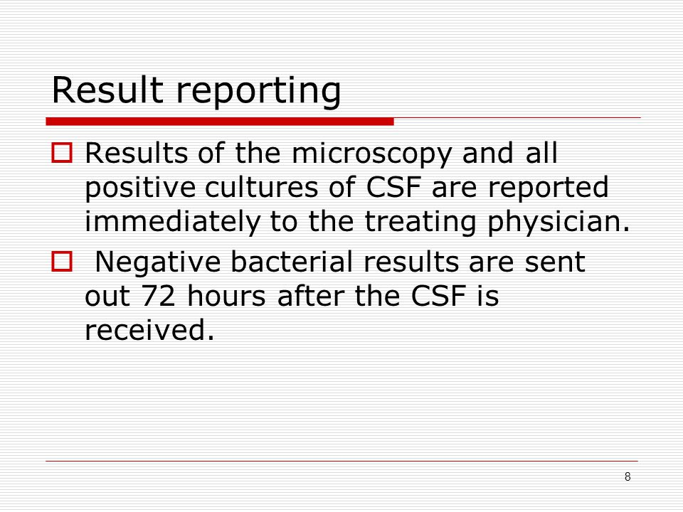 8 Result reporting  Results of the microscopy and all positive cultures of CSF are reported immediately to the treating physician.