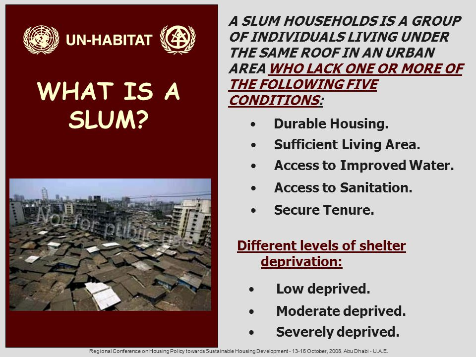 Regional Conference on Housing Policy towards Sustainable Housing Development - 13-15 October, 2008, Abu Dhabi - U.A.E. WHAT IS A SLUM? Durable Housin