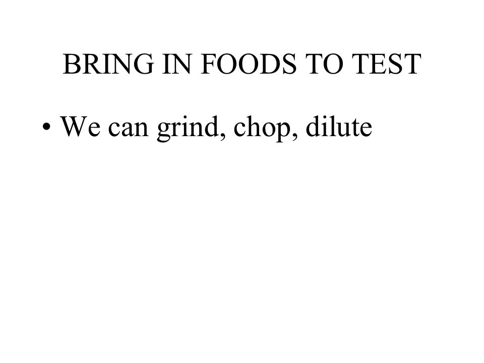 BRING IN FOODS TO TEST We can grind, chop, dilute