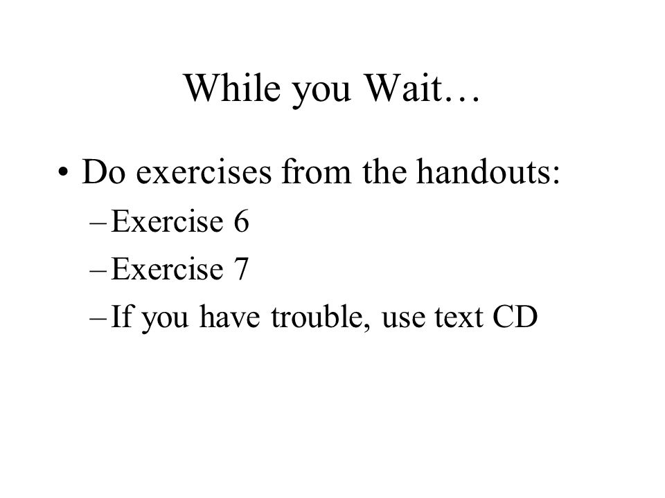 While you Wait… Do exercises from the handouts: –Exercise 6 –Exercise 7 –If you have trouble, use text CD